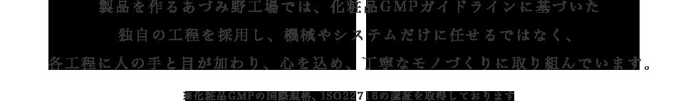 製品を作るあづみ野工場では、化粧品GMPガイドラインに基づいた独自の工程を採用し、機械やシステムだけに任せるではなく、各工程に人の手と目が加わり、心を込め、丁寧なモノづくりに取り組んでいます。 ※化粧品GMPの国際規格、ISO22716の認証を取得しております
